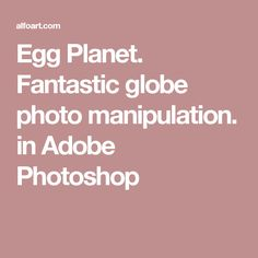 Egg Planet. Fantastic globe photo manipulation.   in Adobe Photoshop