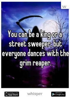 You can be a king or a street sweeper, but everyone dances with the grim reaper.