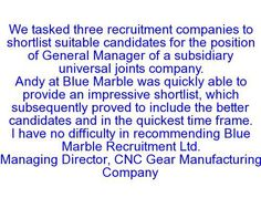 We tasked three recruitment companies to shortlist suitable candidates for the position of General Manager of a subsidiary universal joints company Andy at Blue Marble was quickly able to provide an impressive shortlist, which subsequently proved to include the better candidates and in the quickest time frame. I have no difficulty in recommending Blue Marble Recruitment Ltd. Managing Director, CNC Gear Manufacturing Company