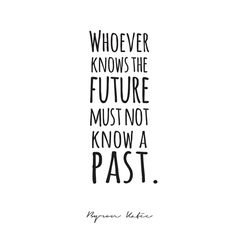 """Whoever knows the future must not know a past."" ~ Byron Katie"