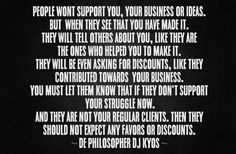 People wont support you, your business or ideas. But  when they see that you have made it. They will tell others about you, like they are the ones who helped you to make it. They will be even asking for discounts, like they contributed towards  your business.You must let them know that if they don't support your struggle now. and they are not your regular clients. Then they should not expect any favors or discounts. ~ De philosopher DJ Kyos ~