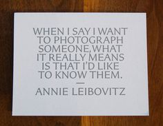 When I say I want to photograph someone, what it really means is that I'd like to know them.