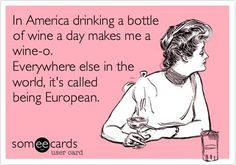In America drinking a bottle of wine a day makes me a wine-o. Everywhere else in the world, it's called being European. {wineglasswriter.com}