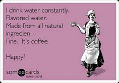 I drink water constantly. Flavored water. Made from all natural ingredient... Fine. It's coffee. HAPPY?