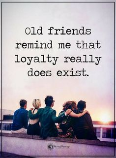 friendship quotes old friends remind me that loyalty really does exist.