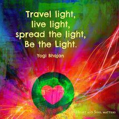 """Travel light, live light, spread the light, Be the Light. """