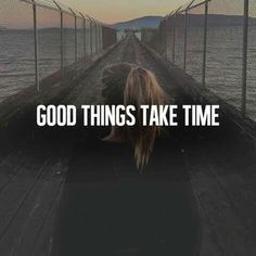 Good things take time..