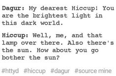 Dagur: My dearest Hiccup! You are the brightest light in this dark world. Hiccup: Well, me, and that lamp over there. Also there's the sun. How about you go bother the sun?