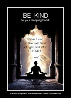 """""""Be kind to your sleeping heart. Take it out in the vast field of light and let it breathe."""" —Hafiz: www.QuantumGrace.net ..*"""