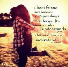 A best friend isn't someone who's just always there for you. It's someone who understands a bit more than you understand yourself.