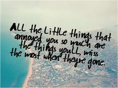 All the little things that annoyed you so much are the things you'll miss the most when they're gone.