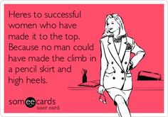 Heres to successful women who have made it to the top. Because no man could have made the climb in a pencil skirt and high heels.