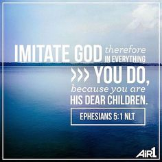 """""""Imitate God therefore in everything you do because you are his dear children."""" Ephesians 5:1 easier said than done..."""