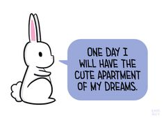 "[drawing of a white rabbit saying ""One day I will have the cute apartment of my dreams."" in a blue speech bubble.]"