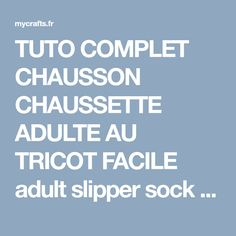 TUTO COMPLET CHAUSSON CHAUSSETTE ADULTE AU TRICOT FACILE adult slipper sock knitting, My Crafts and