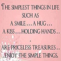 The simplest things in life such as a smile... a hug... a kiss... holding hands... are priceless treasures... Enjoy the simple things. <3