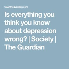 Is everything you think you know about depression wrong? | Society | The Guardian