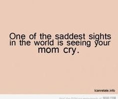 one of the saddest sights is seeing your mother cry