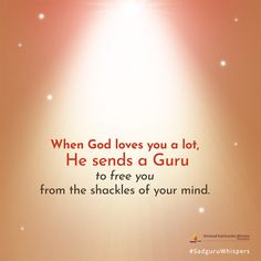 When God loves you a lot, He sends a Guru to free you from the shackles of your mind. #SadguruWhispers #Quotes #QOTD #God #Love #Mind #LifeQuotes #Layout Contentment Quotes, Love You A Lot, Daily Motivational Quotes, God Loves You, Inspirational Message, Gods Love, Quote Of The Day, Wise Words, Love Quotes