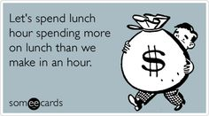 Let's spend lunch hour spending more on lunch than we make in an hour.