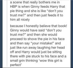 While I thought the scene was cute, it didn't fit Ginny's character at all. It felt more like something Hermione should have done to Ron<<< THIS.