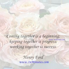 Coming together is a beginning; keeping together is progress; working together is success.  Henry Ford