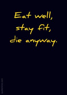 Eat well,  stay fit,  die anyway.   – #death #life http://www.quotemirror.com/slogans/die-anyway/