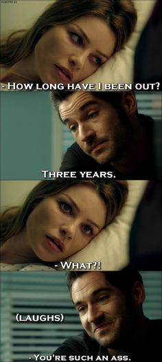 Quote from Lucifer 1x01 │  Chloe Decker: How long have I been out? Lucifer Morningstar: Three years. Chloe Decker: What?! (Lucifer laughs) Chloe Decker: You're such an ass.