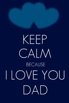 Keep calm because I love you Dad Dad is sick Love You Dad, Love My Family, Just Love, Say That Again, Because I Love You, I Miss You Everyday, Favorite Quotes, Favorite Things, Missing Dad
