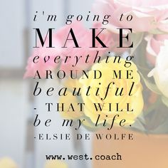 INSPIRATION - EILEEN WEST LIFE COACH | I'm going to make everything around me beautiful - that will be my life. - Elsie de Wolfe | inspiration, inspirational quotes, motivation, motivational quotes, quotes, daily quotes, self improvement, personal growth, live your best life, Elsie de Wolfe, Elsie de Wolfe quotes, make everything beautiful