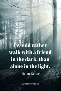I would rather walk with a friend in the dark, than alone in the light - Helen Keller