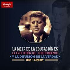 La meta de la educación es la evolución del conocimiento y la difusión de la verdad. John F. Kennedy.
