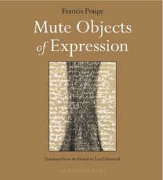 Mute Objects of Expression by Francis Ponge, translated from the French by Lee Fahnestock