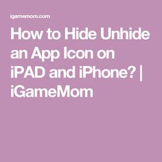 How to Hide Unhide an App Icon on iPAD and iPhone?   iGameMom