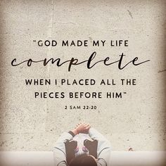 God made my #life complete when I placed all the pieces before Him. ~ 2 Samuel 22:20 #Believe ❤️✡️✝️✡️❤️ #God #Jesus #HolySpirit #wow #Beautiful #prayer #Truth #Israel #Jerusalem #amazing #faith #love #selfie #Quotes #Inspiration #Spiritual #Business #Entrepreneur #wisdom #Success #Motivation #beauty #Spirituality #strength #BornAgain #Saved #AreYouSaved?