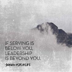 If serving is below you, leadership is beyond you. ~Toby Mac #speaklife