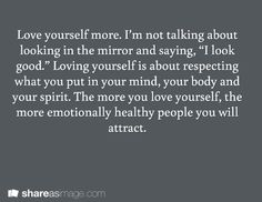 """Love yourself more. I'm not talking about looking in the mirror and saying, """"I look good."""" Loving yourself is about respecting what you put in your mind, your body and your spirit. The more you love yourself, the more emotionally healthy people you will attract."""