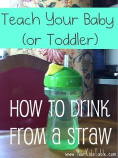 Your Kid's Table: How to Teach Your Baby (or Toddler) to Drink from a Straw. Usually ~9 mo.