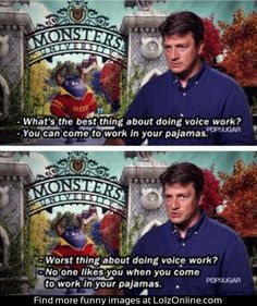 Nathan Fillion in an interview for Monsters University...... That's Nathan Fillion for you.....