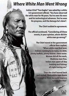 """Interview with Indian Chief Two Eagles Indian Chief, """"Two Eagles,"""" was asked by a white government official, """"You have observed the white man for 90 years. Native American Wisdom, Native American History, American Indians, Native American Women, Native Quotes, Indian Quotes, Indian Sayings, White Man, In This World"""