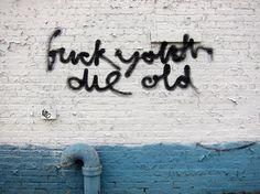 die old. (via this isn't happiness™)