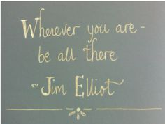 """""""Wherever you are, be all there.  Live to the hilt every situation you believe to be the will of God.""""   --Jim Elliot (killed while a missionary to Ecuador in 1956)"""