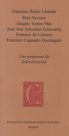 Una propuesta de federalización / Francisco Rubio Llorente... et al.     Fundación Coloquio Jurídico Europeo, 2014