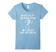 Never Lie To An X-Ray Tech We Can See Through You T Shirt