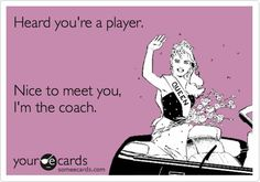 Heard youre a player. Im the coach