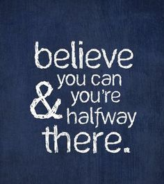 believe you can & you're half way there!!