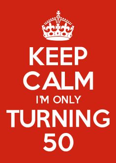 KEEP CALM I'M ONLY TURNING 50