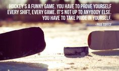 """http://motivational-quotes-for-athletes.com/4-motivational-hockey-quotes-for-athletes/  """"Hockey's a funny game. You have to prove yourself every shift, every game. It's not up to anybody else. You have to take pride in yourself."""" – Paul Coffey photo credit: TAZphotos via photopin cc"""
