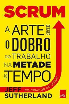 SCRUM - A ARTE DE FAZER O DOBRO DE TRABALHO NA METADE DO TEMPO