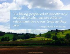 In being prepared to accept any and all truths, we are able to relax and be in our lives as they are.